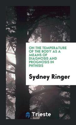 On the Temperature of the Body as a Means of Diagnosis and Prognosis in Phthisis (Paperback)