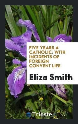 Five Years a Catholic: With Incidents of Foreign Convent Life (Paperback)