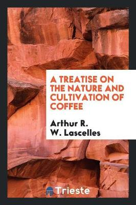 A Treatise on the Nature and Cultivation of Coffee (Paperback)