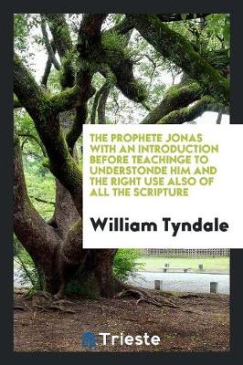 The Prophete Jonas with an Introduction Before Teachinge to Understonde Him and the Right Use Also of All the Scripture (Paperback)