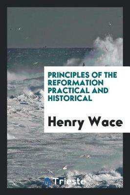 Principles of the Reformation Practical and Historical (Paperback)