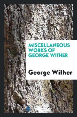 Miscellaneous Works of George Wither (Paperback)