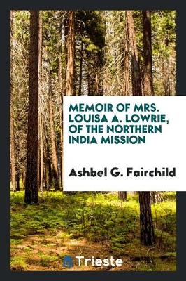 Memoir of Mrs. Louisa A. Lowrie, of the Northern India Mission (Paperback)