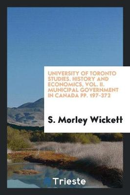 University of Toronto Studies. History and Economics, Vol. II. Municipal Government in Canada Pp. 197-372 (Paperback)