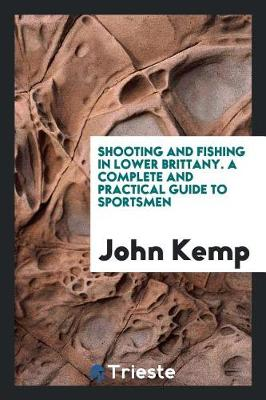 Shooting and Fishing in Lower Brittany. a Complete and Practical Guide to Sportsmen (Paperback)