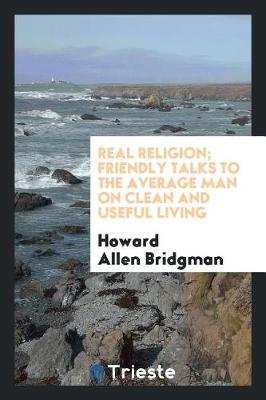 Real Religion; Friendly Talks to the Average Man on Clean and Useful Living (Paperback)
