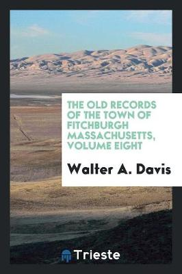 The Old Records of the Town of Fitchburgh Massachusetts, Volume Eight (Paperback)