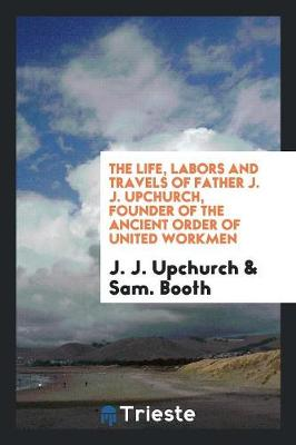 The Life, Labors and Travels of Father J. J. Upchurch, Founder of the Ancient Order of United Workmen (Paperback)