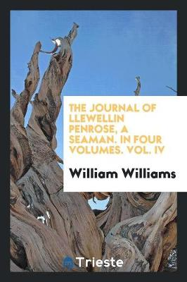 The Journal of Llewellin Penrose, a Seaman. in Four Volumes. Vol. IV (Paperback)