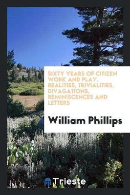 Sixty Years of Citizen Work and Play. Realities, Trivialities, Divagations, Reminiscences and Letters (Paperback)