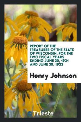 Report of the Treasurer of the State of Wisconsin, for the Two Fiscal Years Ending June 30, 1921 and June 30, 1922 (Paperback)