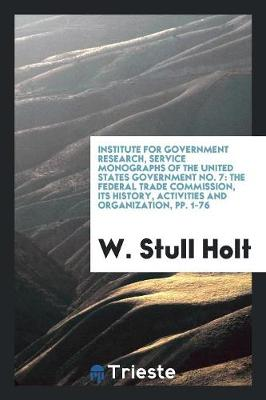Institute for Government Research, Service Monographs of the United States Government No. 7: The Federal Trade Commission, Its History, Activities and Organization, Pp. 1-76 (Paperback)