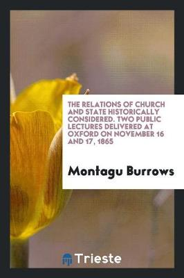 The Relations of Church and State Historically Considered. Two Public Lectures Delivered at Oxford on November 16 and 17, 1865 (Paperback)