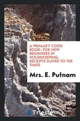 A Primary Cook Book: For New Beginners in Housekeeping, Receipts Suited to the Times (Paperback)