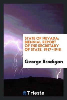 State of Nevada; Biennial Report of the Secretary of State, 1917-1918 (Paperback)