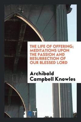 The Life of Offering; Meditations Upon the Passion and Resurrection of Our Blessed Lord (Paperback)