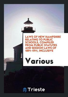 Laws of New Hampshire Relating to Public Schools, Compiled from Public Statutes and Session Laws of 1891-1911, Inclusive (Paperback)