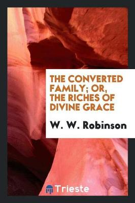 The Converted Family; Or, the Riches of Divine Grace (Paperback)