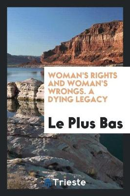 Woman's Rights and Woman's Wrongs. a Dying Legacy (Paperback)