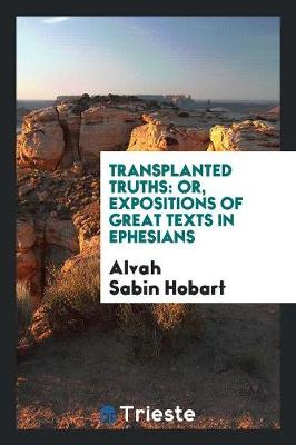 Transplanted Truths: Or, Expositions of Great Texts in Ephesians (Paperback)