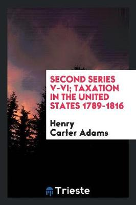 Second Series V-VI; Taxation in the United States 1789-1816 (Paperback)