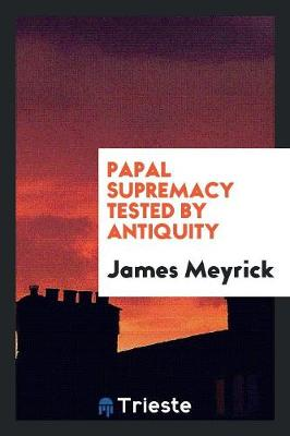 Papal Supremacy Tested by Antiquity (Paperback)