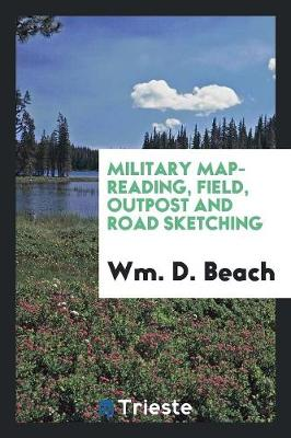 Military Map-Reading, Field, Outpost and Road Sketching (Paperback)