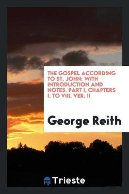 The Gospel According to St. John: With Introduction and Notes. Part I, Chapters I. to VIII. Ver. II (Paperback)