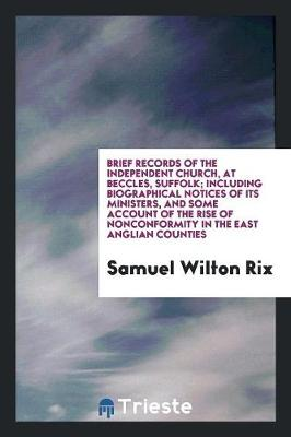Brief Records of the Independent Church, at Beccles, Suffolk; Including Biographical Notices of Its Ministers, and Some Account of the Rise of Nonconformity in the East Anglian Counties (Paperback)