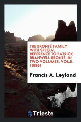 The Bront Family: With Special Reference to Patrick Branwell Bront . in Two Volumes. Vol.II. [1886] (Paperback)