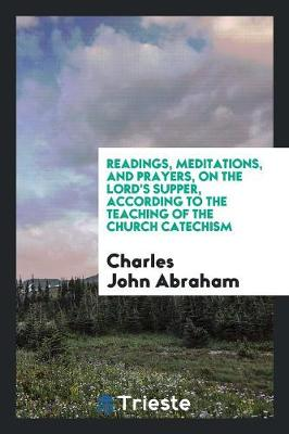 Readings, Meditations, and Prayers, on the Lord's Supper, According to the Teaching of the Church Catechism (Paperback)