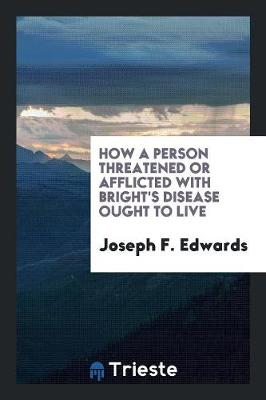 How a Person Threatened or Afflicted with Bright's Disease Ought to Live (Paperback)