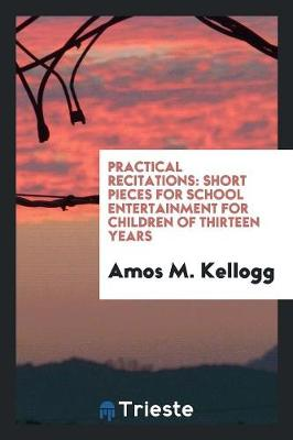 Practical Recitations: Short Pieces for School Entertainment for Children of Thirteen Years (Paperback)