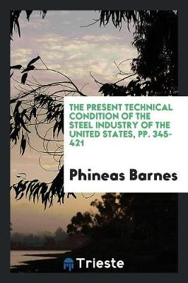 The Present Technical Condition of the Steel Industry of the United States, Pp. 345-421 (Paperback)