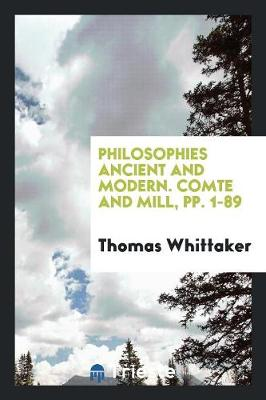 Philosophies Ancient and Modern. Comte and Mill, Pp. 1-89 (Paperback)