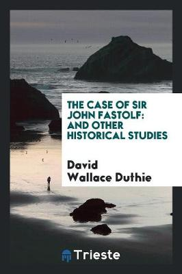 The Case of Sir John Fastolf: And Other Historical Studies (Paperback)