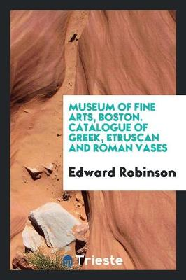 Museum of Fine Arts, Boston. Catalogue of Greek, Etruscan and Roman Vases (Paperback)