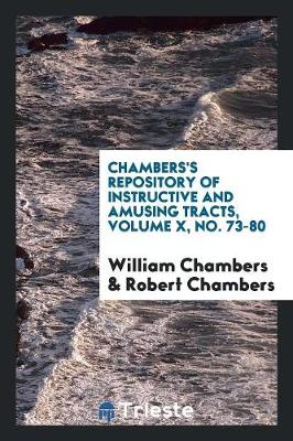 Chambers's Repository of Instructive and Amusing Tracts, Volume X, No. 73-80 (Paperback)