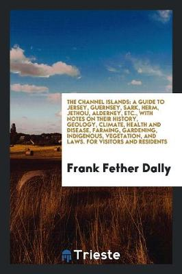 The Channel Islands: A Guide to Jersey, Guernsey, Sark, Herm, Jethou, Alderney, Etc., with Notes on Their History, Geology, Climate, Health and Disease, Farming, Gardening, Indigenous, Vegetation, and Laws. for Visitors and Residents (Paperback)