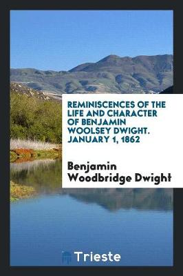 Reminiscences of the Life and Character of Benjamin Woolsey Dwight. January 1, 1862 (Paperback)