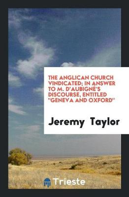 The Anglican Church Vindicated; In Answer to M. d'Aubign 's Discourse, Entitled Geneva and Oxford (Paperback)