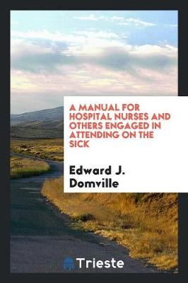 A Manual for Hospital Nurses and Others Engaged in Attending on the Sick (Paperback)