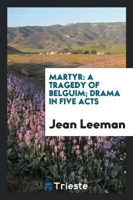 Martyr: A Tragedy of Belguim; Drama in Five Acts (Paperback)