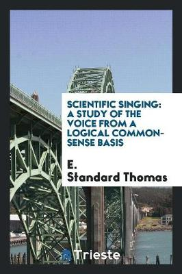 Scientific Singing: A Study of the Voice from a Logical Common-Sense Basis (Paperback)