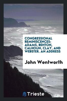 Congressional Reminiscences: Adams, Benton, Calhoun, Clay, and Webster. an Address (Paperback)