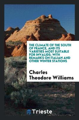 The Climate of the South of France, and Its Varieties Most Suitable for Invalids; With Remarks on Italian and Other Winter Stations (Paperback)