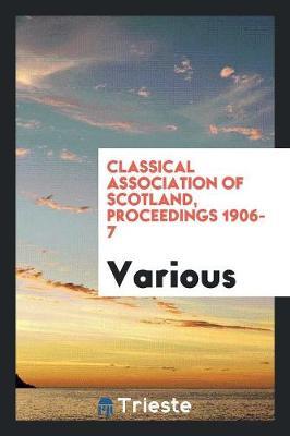 Classical Association of Scotland, Proceedings 1906-7 (Paperback)