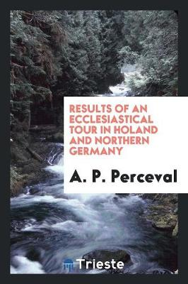 Results of an Ecclesiastical Tour in Holland and Northern Germany (Paperback)