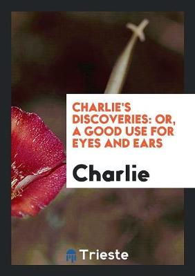 Charlie's Discoveries: Or, a Good Use for Eyes and Ears (Paperback)