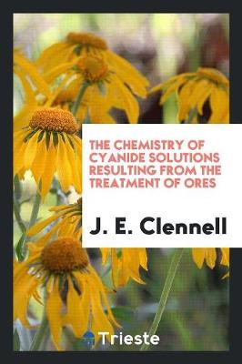 The Chemistry of Cyanide Solutions Resulting from the Treatment of Ores (Paperback)